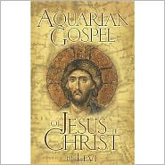 The Aquarian Gospel of Jesus the Christ: The Philosophic and Practical Basis of the Religion of the Aquarian Age of the World and of the Church Univ