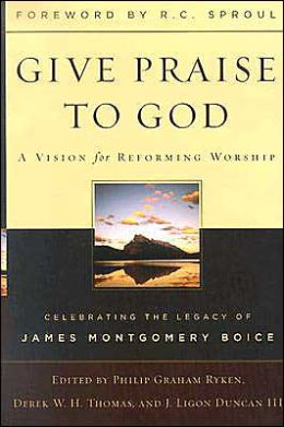 Give Praise to God: A Vision for Reforming Worship: Celebrating the Legacy of James Montgomery Boice