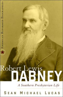 Robert Lewis Dabney: A Southern Presbyterian Life (American Reformed Biographies Series)