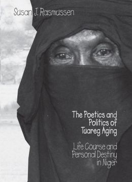 Poetics & Politics Of Tuareg Aging: Life Course And Personal Destiny In Niger