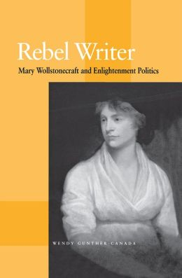 Rebel Writer: Mary Wollstonecraft And Enlightenment Politics