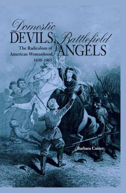 Domestic Devils, Battlefield Angels: The Radicalism of American Womanhood, 1830-1865