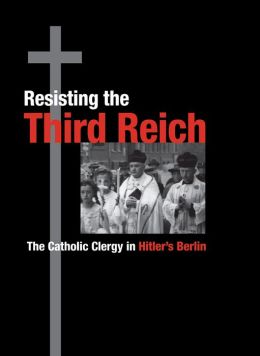 Resisting the Third Reich: The Catholic Clergy in Hitler's Berlin