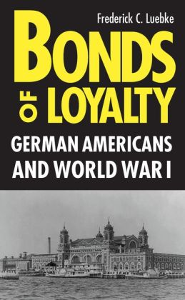 Bonds Of Loyalty: German-Americans And World War I