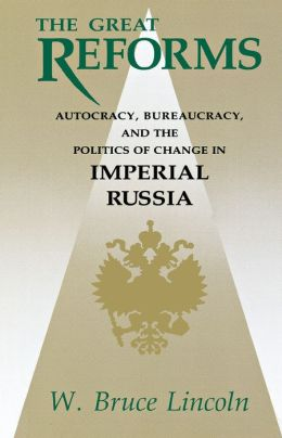 The Great Reforms: Autocracy, Bureaucracy, and the Politics of Change in Imperial Russia