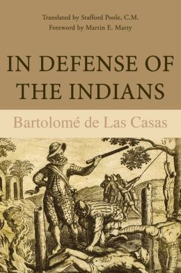 In Defense of the Indians: The Defense of the Most Reverend Lord, Don Fray Bartolome de Las Casas, of the Order of Preachers, Late Bishop of Chiapa, Against the Persecutors and Slanderes of the Peoples of the New World Discovered Across the Seas