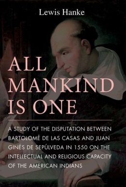 All Mankind Is One: A Study of the Disputation Between Bartolome de Las Casas and Juan Gines de Sepulveda on the Religious and Intellectual Capacity of the American Indians