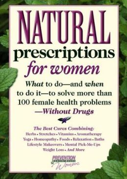 Natural Prescriptions for Women: What to Do--and When to Do It--to Solve More Than 100 Female Health Problems--Without Drugs