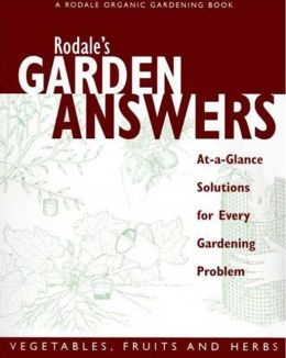 Rodale's Garden Answers: Vegetables, Fruits and Herbs - At-A-Glance Solutions for Every Gardening Problem