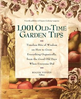 1001 Old Time Garden Tips: Timeless Bits of Wisdom on How to Grow Everything Organically, from the Good Old Days When Everyone Did