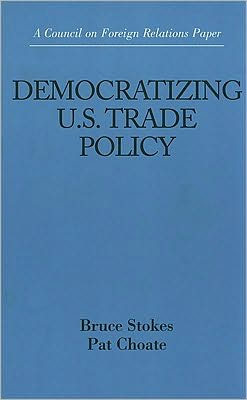 Democratizing U. S. Trade Policy: Council on Foreign Relations Paper
