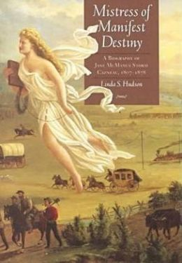 Mistress of Manifest Destiny: A Biography of Jane McManus Storm Cazneau, 1807-1878