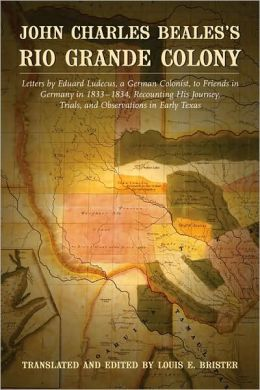 John Charles Beales's Rio Grande Colony: Letters by Eduard Ludecus, a German Colonist, to Friends in Germany in 1833-1834, Recounting His Journey, Trials, and Observations in Early Texas