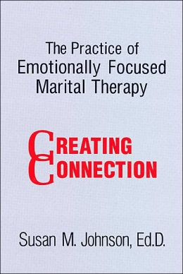 The Practice of Emotionally Focused Marital Therapy: Creating Connection