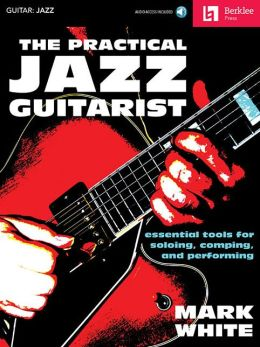 The Practical Jazz Guitarist: Essential Tools for Soloing, Comping and Performing