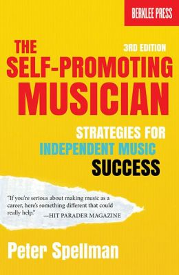 The Self-Promoting Musician: Strategies for Independent Music Success (3rd Edition)