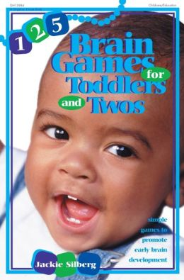 125 Brain Games for Toddlers and Twos: Simple Games to Promote Early Brain Development