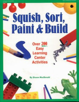 Squish, Sort, Paint & Build: Over 200 Easy Learning Center Activities