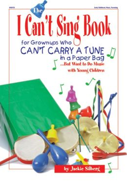 The I Can't Sing Book: For Grown-ups Who Can't Carry a Tune in a Paper Bag...But Want to do Music with Young Children