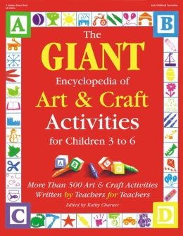 The GIANT Encyclopedia of Art & Craft Activities for Children 3 to 6: More than 500 Art & Craft Activities Written by Teachers for Teachers