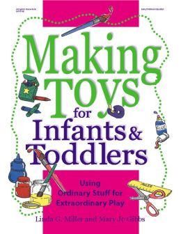 Making Toys for Infants and Toddlers: Using Ordinary Stuff for Extraordinary Play