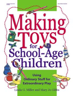 Making Toys for School-Age Children: Using Ordinary Stuff for Extraordinary Play