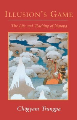 Illusion's Game: The Life and Teaching of Naropa