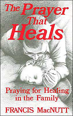 Prayer That Heals: Praying for Healing in the Family