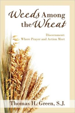 Weeds Among the Wheat: Discernment: Where Prayer & Action Meet