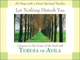 Let Nothing Disturb You: A Journey to the Center of the Soul with Teresa of Avila