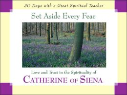 Set Aside Every Fear: Love and Trust in the Spirituality of Catherine of Siena