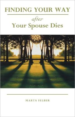 Finding Your Way After Your Spouse Dies Marta Felber
