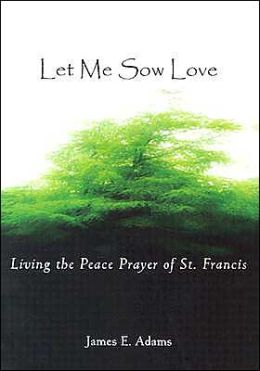 Let Me Sow Love: Living the Peace Prayer of St. Francis