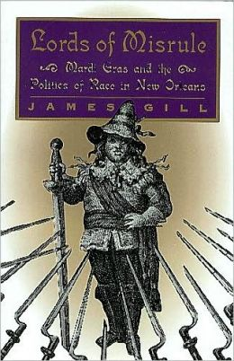 Lords of Misrule: Mardi Gras and the Politics of Race in New Orleans
