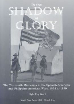 In the Shadow of Glory: The Thirteenth Minnesota in the Spanish-American and Philippine-American Wars