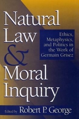 Natural Law and Moral Inquiry: Ethics, Metaphysics, and Politics in the Work of Germain Grisez
