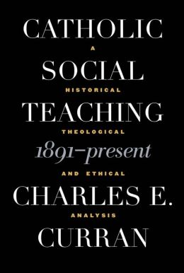Catholic Social Teaching, 1891-Present: A Historical, Theological and Ethical Analysis