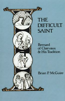 The Difficult Saint: Bernard of Clairvaux and His Tradition