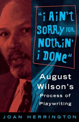 I Ain't Sorry for Nothin I Done: August Wilson's Process of Playwriting