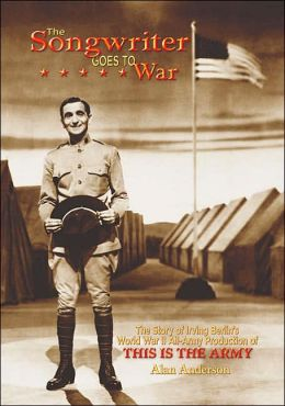 The Songwriter Goes to War: The Story of Irving Berlin's World War II All-Army Production of This Is the Army