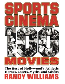 Sports Cinema - 100 Movies: The Best of Hollywood's Athletic Heroes, Losers, Myths, and Misfits