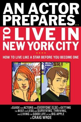 An Actor Prepares...To Live in New York City: How to Live Like a Star Before You Become One