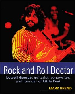 Rock and Roll Doctor: Lowell George: Guitarist, Songwriter, and the Founder of Little Feat