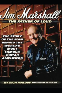 Jim Marshall: The Father of Loud: The Story of the Man Behind the World's Most Famous Guitar Amplifiers