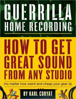 Guerrilla Home Recording: How to Get Great Sound from Any Studio