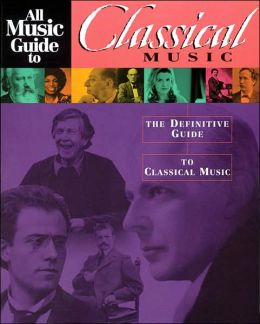 All Music Guide to Classical Music: The Definitive Guide to Classical Music