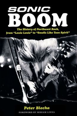 Sonic Boom: The History of Northwest Rock, from Louie, Louie to Smells Like Teen Spirit