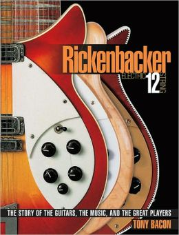 Rickenbacker Electric 12 String: The Story of the Guitars, the Music, and the Great Players