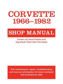 Corvette 1966-1982 Shop Manual: Covers All Small-Block and Big-Block Chevrolet Corvettes: Full Maintenance, Repair, Troubleshooting, and Tune-up Information for Home Mechanic and Professional Alike
