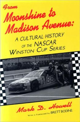 From Moonshine to Madison Avenue : A Cultural History of the NASCAR Winston Cup Series Mark D. Howell